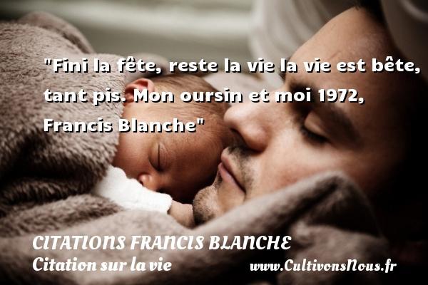 Citations Francis Blanche - Citation sur la vie - Fini la fête, reste la vie la vie est bête, tant pis.  Mon oursin et moi 1972, Francis Blanche   Une citation sur la vie CITATIONS FRANCIS BLANCHE