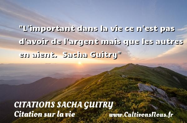 Citations Sacha Guitry - Citation sur la vie - L important dans la vie ce n est pas d avoir de l argent mais que les autres en aient.   Sacha Guitry   Une citation sur la vie CITATIONS SACHA GUITRY
