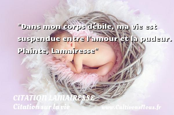Citation Lamairesse - Citation sur la vie - Dans mon corps débile, ma vie est suspendue entre l amour et la pudeur.  Plainte, Lamairesse   Une citation sur la vie CITATION LAMAIRESSE