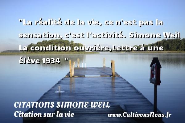 Citations Simone Weil - Citation sur la vie - La réalité de la vie, cen est pas la sensation,c est l activité.  Simone Weil  La condition ouvrière,Lettre à une élève1934   CITATIONS SIMONE WEIL