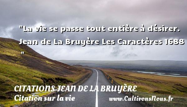 La vie se passe tout entièreà désirer.  Jean de La Bruyère Les Caractères1688   CITATIONS JEAN DE LA BRUYÈRE - Citations Jean de La Bruyère - Citation sur la vie