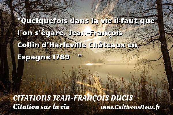 Quelquefois dans la vie ilfaut que l on s égare.  Jean-François Collind Harleville  Châteaux en Espagne1789     CITATIONS JEAN-FRANÇOIS DUCIS - Citations Jean-François Ducis - Citation sur la vie