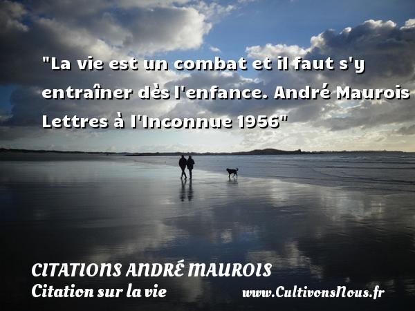 La vie est un combat et ilfaut s y entraîner dèsl enfance. André Maurois  Lettres à l Inconnue1956 CITATIONS ANDRÉ MAUROIS - Citations André Maurois - Citation sur la vie