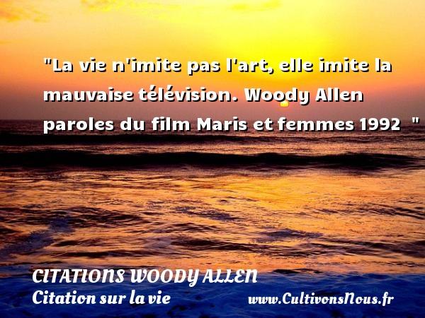 La vie n imite pas l art,elle imite la mauvaisetélévision.  Woody Allen  paroles du film Maris etfemmes1992   CITATIONS WOODY ALLEN - Citation sur la vie - Citation télévision