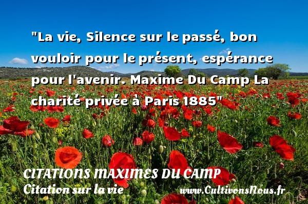 La vie, Silence sur lepassé, bon vouloir pour leprésent, espérance pourl avenir.  Maxime Du Camp  La charité privée à Paris1885 CITATIONS MAXIMES DU CAMP - Citation sur la vie