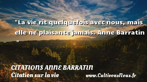 La vie rit quelquefois avecnous, mais elle ne plaisantejamais.  Anne Barratin   CITATIONS ANNE BARRATIN - Citation sur la vie