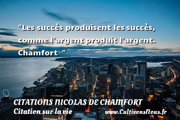 Les succès produisent lessuccès, comme l argentproduit l argent. Chamfort   CITATIONS NICOLAS DE CHAMFORT - Citation sur la vie