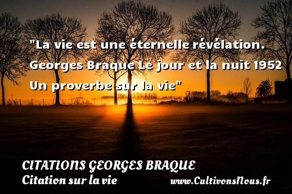 La vie est une éternellerévélation.  Georges Braque  Le jour et la nuit1952  Un proverbe sur la vie CITATIONS GEORGES BRAQUE - Citation sur la vie