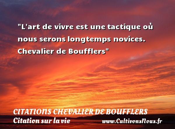L art de vivre est unetactique où nous seronslongtemps novices.  Chevalier de Boufflers  Une citation sur la vie CITATIONS CHEVALIER DE BOUFFLERS - Citation sur la vie