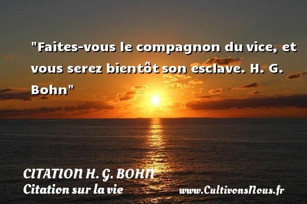 Citation H. G. Bohn - Citation sur la vie - Faites-vous le compagnon duvice, et vous serez bientôtson esclave.  H. G. Bohn  Une citation sur la vie CITATION H. G. BOHN