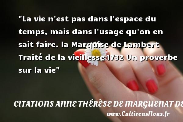 La vie n est pas dansl espace du temps, mais dansl usage qu on en sait faire.  la Marquise de Lambert  Traité de la vieillesse1732  Une citation sur la vie CITATIONS ANNE THÉRÈSE DE MARGUENAT DE COURCELLES, MARQUISE DE LAMBERT - Citations Anne Thérèse de Marguenat de Courcelles, marquise de Lambert - Citation sur la vie