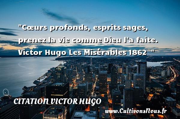 Cœurs profonds, espritssages, prenez la vie commeDieu l a faite.  Victor Hugo  Les Misérables1862   CITATION VICTOR HUGO - Citation sur la vie