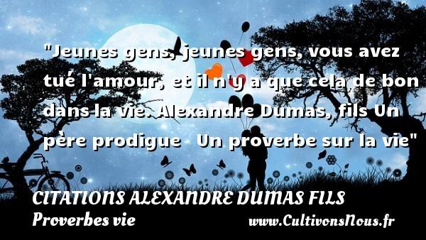 Jeunes gens, jeunes gens,vous avez tué l amour, et iln y a que cela de bon dansla vie.  Alexandre Dumas, fils  Un père prodigue    Un proverbe sur la vie CITATIONS ALEXANDRE DUMAS FILS - Proverbes vie