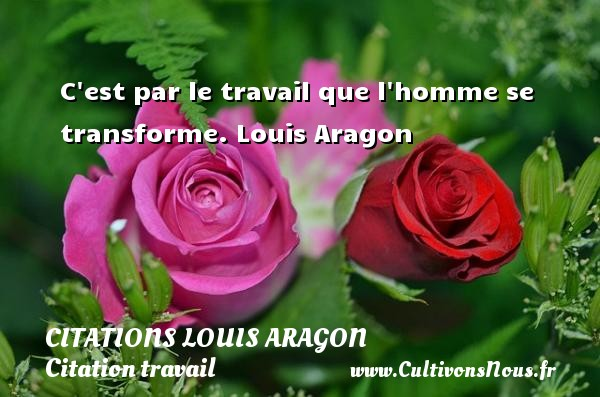 C est par le travail que l homme se transforme.  Louis Aragon    CITATIONS LOUIS ARAGON - Citation travail