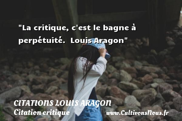 La critique, c est le bagne à perpétuité.   Louis Aragon   Une citation sur la critique CITATIONS LOUIS ARAGON - Citation critique