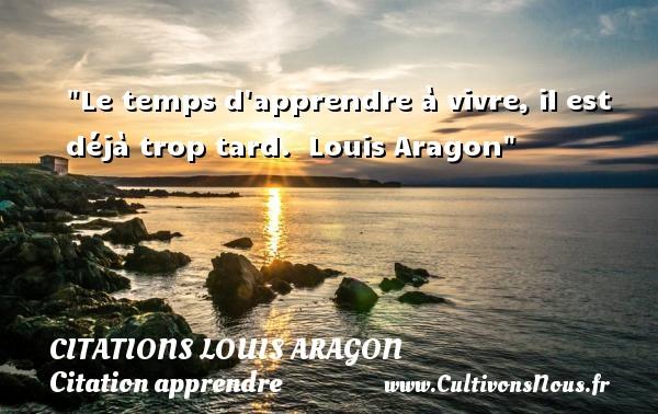 Le temps d apprendre à vivre, il est déjà trop tard.   Louis Aragon   Une citation sur apprendre CITATIONS LOUIS ARAGON - Citations Louis Aragon - Citation apprendre