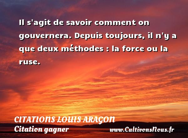 Il s agit de savoir comment on gouvernera. Depuis toujours, il n y a que deux méthodes : la force ou la ruse.   Une citation de Louis Aragon CITATIONS LOUIS ARAGON - Citation gagner