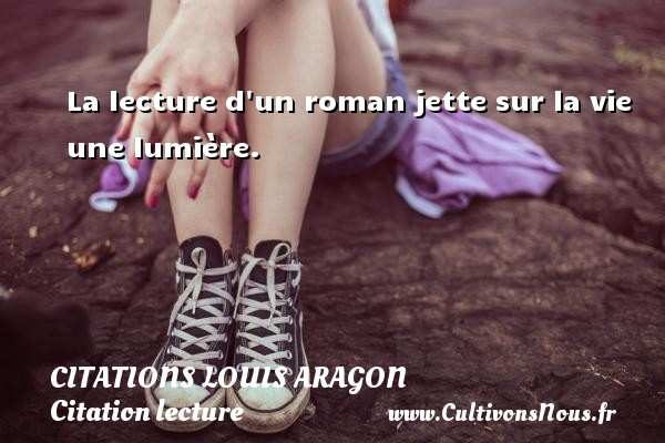 La lecture d un roman jette sur la vie une lumière.   Une citation de Louis Aragon CITATIONS LOUIS ARAGON - Citation lecture