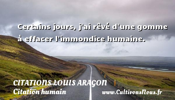Citations Louis Aragon - Citation humain - Certains jours, j ai rêvé d une gomme à effacer l immondice humaine.   Une citation de Louis Aragon CITATIONS LOUIS ARAGON