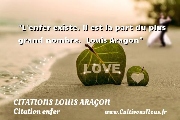L enfer existe. Il est la part du plus grand nombre.   Louis Aragon   Une citation sur l enfer CITATIONS LOUIS ARAGON - Citation enfer