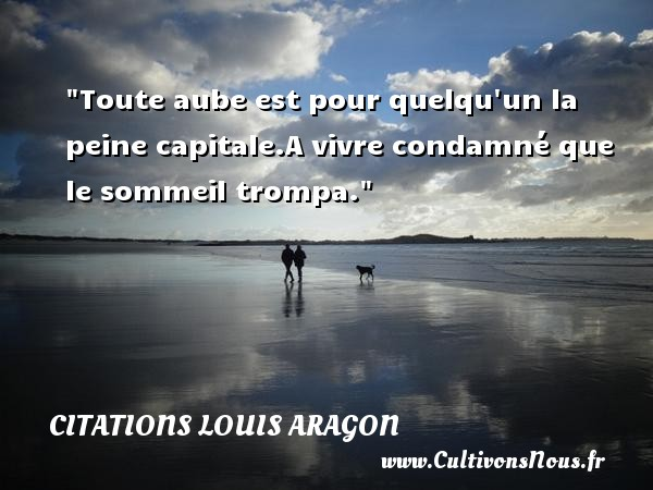 Citations Louis Aragon - Citation sommeil - Toute aube est pour quelqu un la peine capitale.A vivre condamné que le sommeil trompa.  Une citation de louis Aragon CITATIONS LOUIS ARAGON