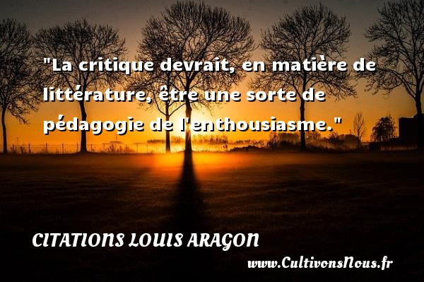 La critique devrait, en matière de littérature, être une sorte de pédagogie de l enthousiasme.   Louis Aragon   Une citation sur la critique CITATIONS LOUIS ARAGON - Citation critique