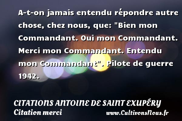 A-t-on jamais entendu répondre autre chose, chez nous, que:  Bien mon Commandant. Oui mon Commandant. Merci mon Commandant. Entendu mon Commandant .  Pilote de guerre 1942.      Une citation d Antoine de Saint-Exupéry CITATIONS ANTOINE DE SAINT EXUPÉRY - Citations Antoine de Saint Exupéry - Citation merci