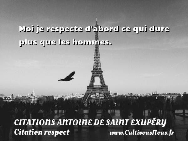 Citations Antoine de Saint Exupéry - Citation respect - Moi je respecte d abord ce qui dure plus que les hommes.     Une citation d Antoine de Saint-Exupéry CITATIONS ANTOINE DE SAINT EXUPÉRY