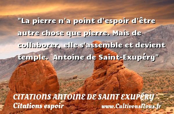 Citations Antoine de Saint Exupéry - Citations espoir - La pierre n a point d espoir d être autre chose que pierre. Mais de collaborer, elle s assemble et devient temple.   Antoine de Saint-Exupéry   Une citation sur l espoir CITATIONS ANTOINE DE SAINT EXUPÉRY