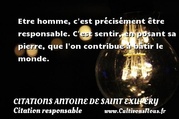 Etre homme, c est précisément être responsable. C est sentir, en posant sa pierre, que l on contribue à bâtir le monde.    Une citation d Antoine de Saint-Exupéry CITATIONS ANTOINE DE SAINT EXUPÉRY - Citations Antoine de Saint Exupéry - Citation responsable