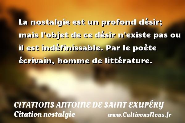 La nostalgie est un profond désir; mais l objet de ce désir n existe pas ou il est indéfinissable.  Par le poète écrivain, homme de littérature.   Une citation d Antoine de Saint-Exupéry CITATIONS ANTOINE DE SAINT EXUPÉRY - Citations Antoine de Saint Exupéry - Citation nostalgie