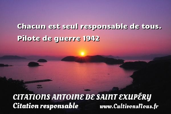 Citations Antoine de Saint Exupéry - Citation responsable - Chacun est seul responsable de tous.    Pilote de guerre 1942  Une citation d Antoine de Saint-Exupéry CITATIONS ANTOINE DE SAINT EXUPÉRY