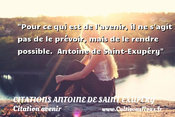 Pour ce qui est de l avenir, il ne s agit pas de le prévoir, mais de le rendre possible.   Antoine de Saint-Exupéry   Une citation sur avenir CITATIONS ANTOINE DE SAINT EXUPÉRY - Citations Antoine de Saint Exupéry - Citation au revoir - Citation avenir