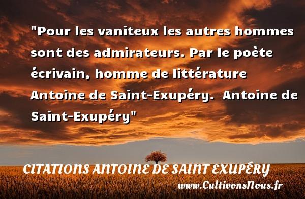 Pour les vaniteux les autres hommes sont des admirateurs. Par le poète écrivain, homme de littérature Antoine de Saint-Exupéry.   Antoine de Saint-Exupéry   Une citation sur l admiration CITATIONS ANTOINE DE SAINT EXUPÉRY - Citations Antoine de Saint Exupéry - Citation admiration
