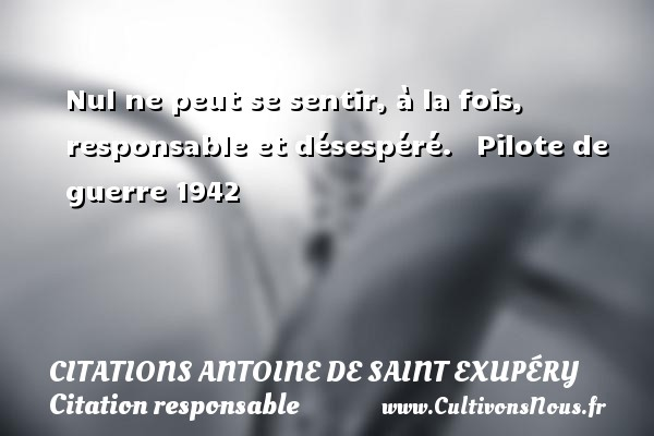 Nul ne peut se sentir, à la fois, responsable et désespéré.     Pilote de guerre 1942  Une citation d Antoine de Saint-Exupéry CITATIONS ANTOINE DE SAINT EXUPÉRY - Citations Antoine de Saint Exupéry - Citation responsable