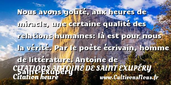 Citations Antoine de Saint Exupéry - Citation heure - Nous avons goûté, aux heures de miracle, une certaine qualité des relations humaines: là est pour nous la vérité.  Par le poète écrivain, homme de littérature. Antoine de Saint-Exupéry CITATIONS ANTOINE DE SAINT EXUPÉRY