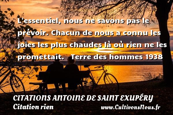 Citations Antoine de Saint Exupéry - Citation rien - L essentiel, nous ne savons pas le prévoir. Chacun de nous a connu les joies les plus chaudes là où rien ne les promettait.    Terre des hommes 1938  Une citation d Antoine de Saint-Exupéry CITATIONS ANTOINE DE SAINT EXUPÉRY