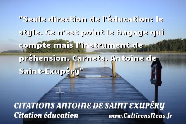 Citations Antoine de Saint Exupéry - Citation éducation - Seule direction de l éducation: le style. Ce n est point le bagage qui compte mais l instrument de préhension.  Carnets. Antoine de Saint-Exupéry   Une citation sur éducation   CITATIONS ANTOINE DE SAINT EXUPÉRY