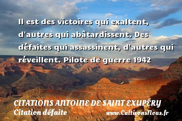 Citations Antoine de Saint Exupéry - Citation défaite - Citation victoire - Il est des victoires qui exaltent, d autres qui abâtardissent. Des défaites qui assassinent, d autres qui réveillent.  Pilote de guerre 1942  Une citation d Antoine de Saint-Exupéry CITATIONS ANTOINE DE SAINT EXUPÉRY