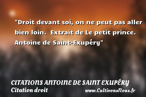 Citations Antoine de Saint Exupéry - Citation droit - Droit devant soi, on ne peut pas aller bien loin.   Extrait de Le petit prince. Antoine de Saint-Exupéry   Une citation sur le droit CITATIONS ANTOINE DE SAINT EXUPÉRY