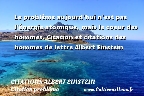 Le problème aujourd hui n est pas l énergie atomique, mais le coeur des hommes.  Citation et citations des hommes de lettre  Albert Einstein  ALBERT EINSTEIN - Citations Albert Einstein - Citation problème