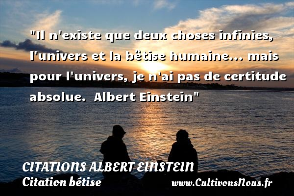 Citations - Citations Albert Einstein - Citation bétise - Il n existe que deux choses infinies, l univers et la bêtise humaine... mais pour l univers, je n ai pas de certitude absolue.   Albert Einstein   Une citation sur la bêtise CITATIONS ALBERT EINSTEIN