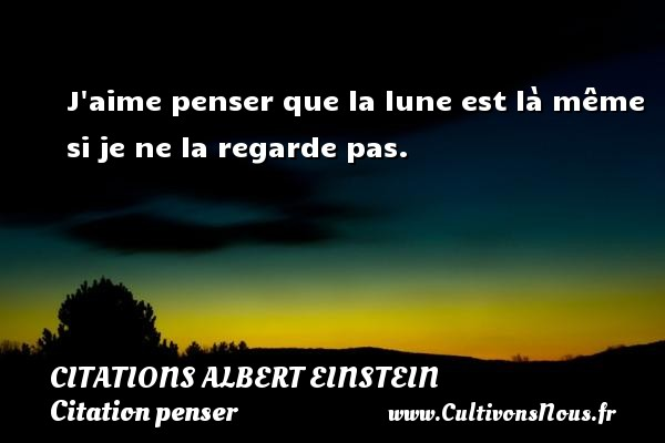 Citations - Citations Albert Einstein - Citation penser - J aime penser que la lune est là même si je ne la regarde pas.  Une citation d Albert Einstein CITATIONS ALBERT EINSTEIN