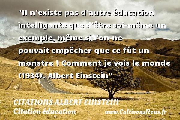 Citations - Citations Albert Einstein - Citation éducation - Il n existe pas d autreéducation intelligente qued être soi-même un exemple,même si l on ne pouvaitempêcher que ce fût un monstre !  Comment je vois le monde (1934). Albert Einstein   Une citation sur éducation CITATIONS ALBERT EINSTEIN