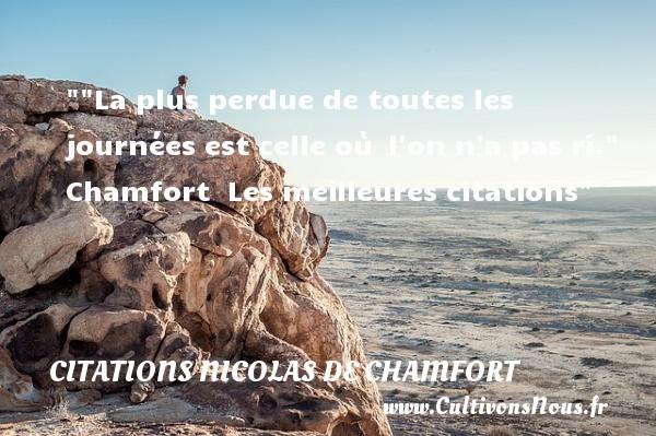 La plus perdue de toutes les journées est celle où l on n a pas ri.    Chamfort   Les meilleures citations CITATIONS NICOLAS DE CHAMFORT