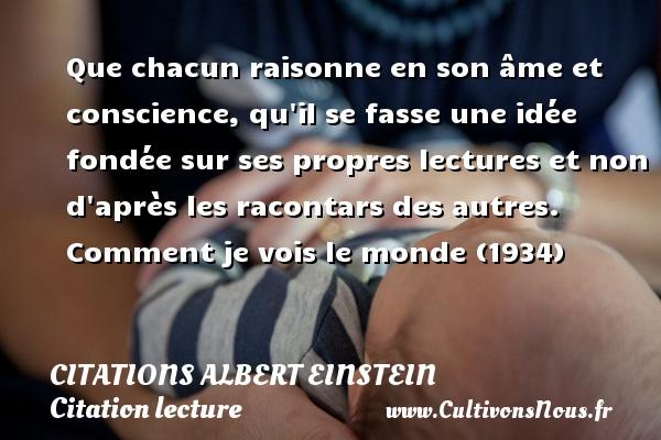 Citations - Citations Albert Einstein - Citation lecture - Que chacun raisonne en son âme et conscience, qu il se fasse une idée fondée sur ses propres lectures et non d après les racontars des autres.  Comment je vois le monde (1934)     Une citation d Albert Einstein CITATIONS ALBERT EINSTEIN