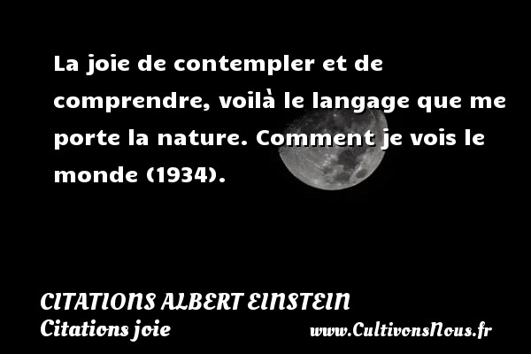 Citations - Citations Albert Einstein - Citations joie - La joie de contempler et de comprendre, voilà le langage que me porte la nature.  Comment je vois le monde (1934).   Une citation d Albert Einstein CITATIONS ALBERT EINSTEIN