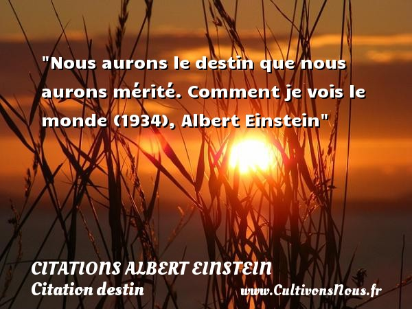 Nous aurons le destin que nous aurons mérité.  Comment je vois le monde (1934), Albert Einstein   Une citation sur le destin CITATIONS ALBERT EINSTEIN - Citation destin