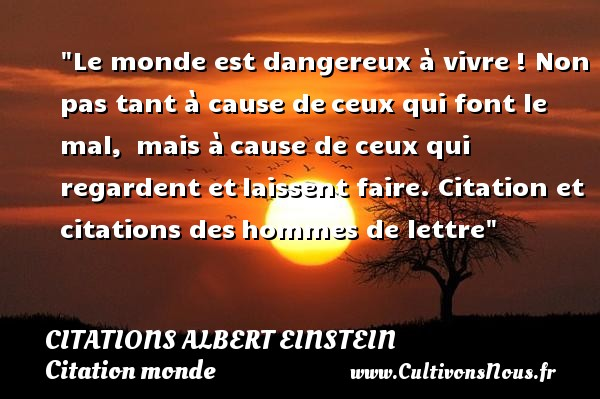 Le monde est dangereux à vivre ! Non pas tant à cause de ceux qui font le mal,  mais à cause de ceux qui regardent et laissent faire.  Citation et citations des hommes de lettre  Une citation d Albert Einstein  Albert Einstein est un scientifique un génie comme Léonard de Vinci  Albert Einstein a vécu au 20ème siècle.  Une citation d Albert Einstein  ALBERT EINSTEIN - Citations Albert Einstein - Citation monde