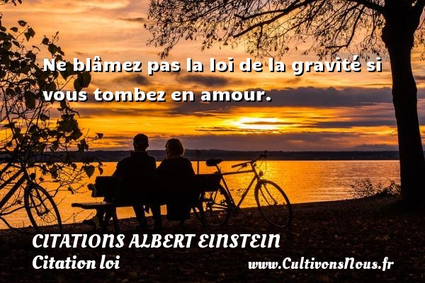 Citations - Citations Albert Einstein - Citation loi - Ne blâmez pas la loi de la gravité si vous tombez en amour.      Une citation d Albert Einstein CITATIONS ALBERT EINSTEIN